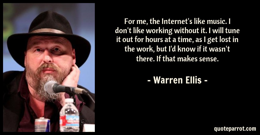 Warren Ellis Quote: For me, the Internet's like music. I don't like working without it. I will tune it out for hours at a time, as I get lost in the work, but I'd know if it wasn't there. If that makes sense.