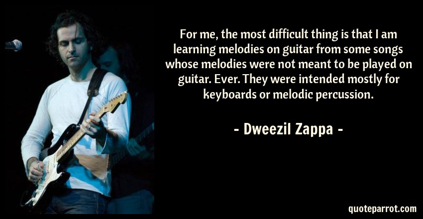 Dweezil Zappa Quote: For me, the most difficult thing is that I am learning melodies on guitar from some songs whose melodies were not meant to be played on guitar. Ever. They were intended mostly for keyboards or melodic percussion.