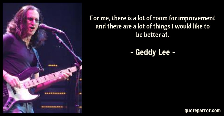 Geddy Lee Quote: For me, there is a lot of room for improvement and there are a lot of things I would like to be better at.