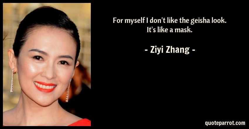 Ziyi Zhang Quote: For myself I don't like the geisha look. It's like a mask.