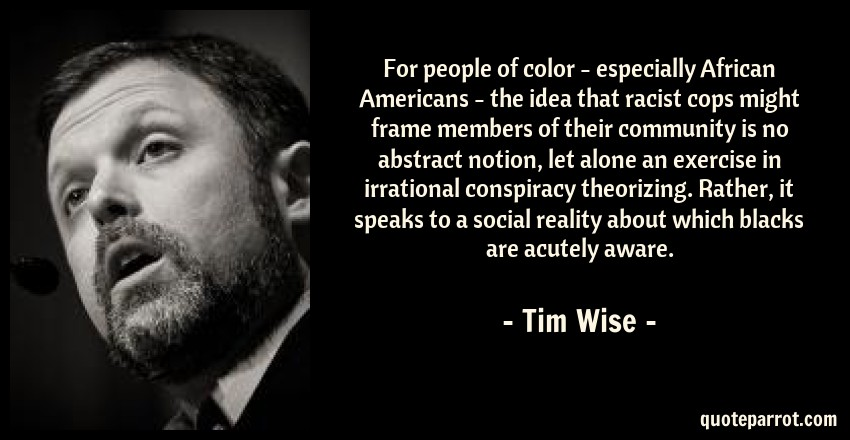 Tim Wise Quote: For people of color - especially African Americans - the idea that racist cops might frame members of their community is no abstract notion, let alone an exercise in irrational conspiracy theorizing. Rather, it speaks to a social reality about which blacks are acutely aware.