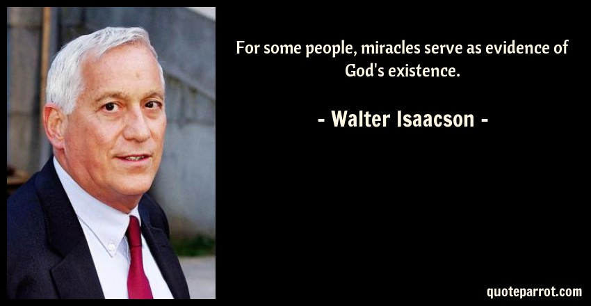 Walter Isaacson Quote: For some people, miracles serve as evidence of God's existence.