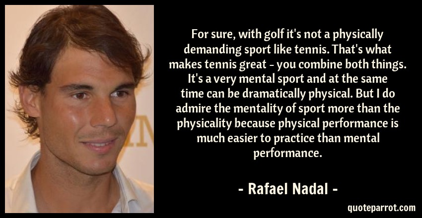 Rafael Nadal Quote: For sure, with golf it's not a physically demanding sport like tennis. That's what makes tennis great - you combine both things. It's a very mental sport and at the same time can be dramatically physical. But I do admire the mentality of sport more than the physicality because physical performance is much easier to practice than mental performance.
