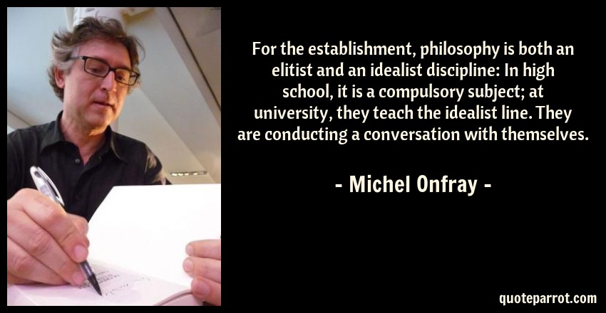 Michel Onfray Quote: For the establishment, philosophy is both an elitist and an idealist discipline: In high school, it is a compulsory subject; at university, they teach the idealist line. They are conducting a conversation with themselves.