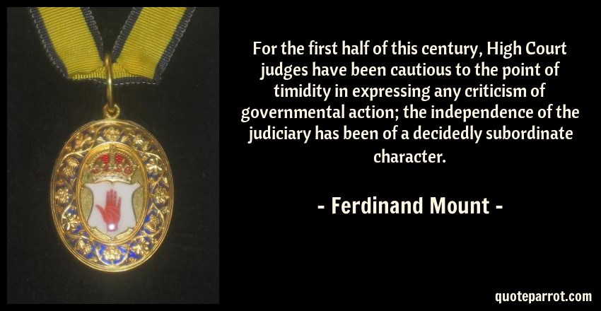 Ferdinand Mount Quote: For the first half of this century, High Court judges have been cautious to the point of timidity in expressing any criticism of governmental action; the independence of the judiciary has been of a decidedly subordinate character.