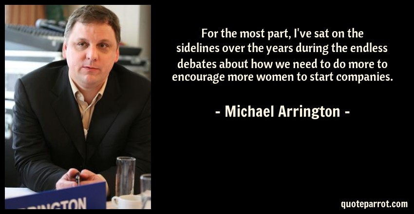 Michael Arrington Quote: For the most part, I've sat on the sidelines over the years during the endless debates about how we need to do more to encourage more women to start companies.