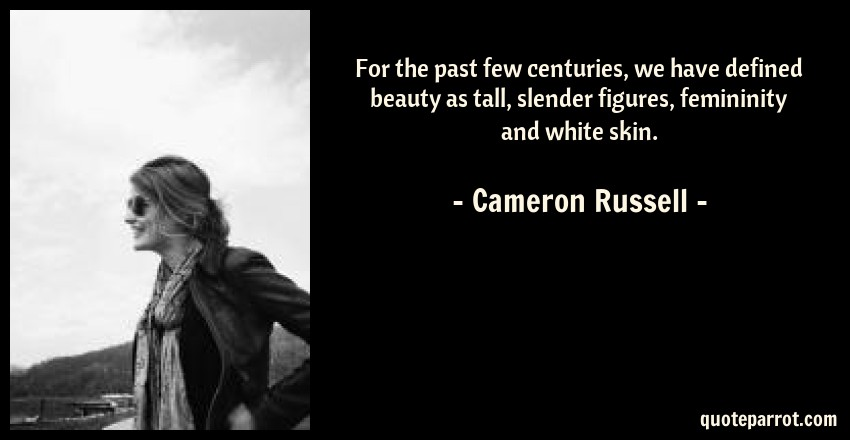 Cameron Russell Quote: For the past few centuries, we have defined beauty as tall, slender figures, femininity and white skin.