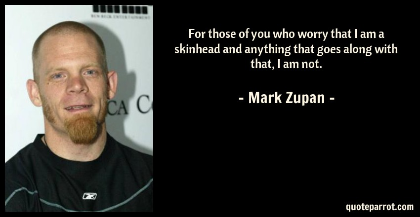 Mark Zupan Quote: For those of you who worry that I am a skinhead and anything that goes along with that, I am not.