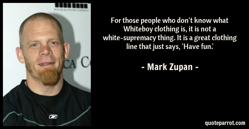 Mark Zupan Quote: For those people who don't know what Whiteboy clothing is, it is not a white-supremacy thing. It is a great clothing line that just says, 'Have fun.'