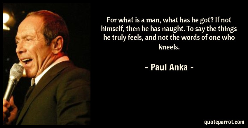 Paul Anka Quote: For what is a man, what has he got? If not himself, then he has naught. To say the things he truly feels, and not the words of one who kneels.