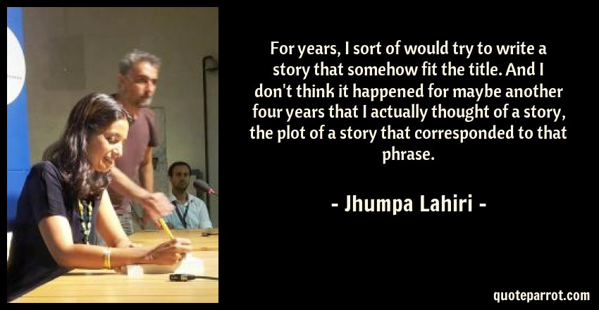 Jhumpa Lahiri Quote: For years, I sort of would try to write a story that somehow fit the title. And I don't think it happened for maybe another four years that I actually thought of a story, the plot of a story that corresponded to that phrase.