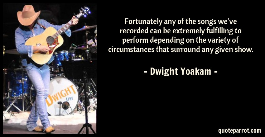 Dwight Yoakam Quote: Fortunately any of the songs we've recorded can be extremely fulfilling to perform depending on the variety of circumstances that surround any given show.
