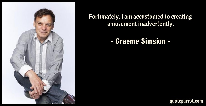 Graeme Simsion Quote: Fortunately, I am accustomed to creating amusement inadvertently.