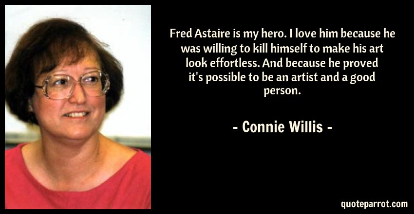 Connie Willis Quote: Fred Astaire is my hero. I love him because he was willing to kill himself to make his art look effortless. And because he proved it's possible to be an artist and a good person.