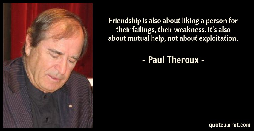 Paul Theroux Quote: Friendship is also about liking a person for their failings, their weakness. It's also about mutual help, not about exploitation.