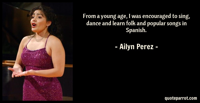Ailyn Perez Quote: From a young age, I was encouraged to sing, dance and learn folk and popular songs in Spanish.