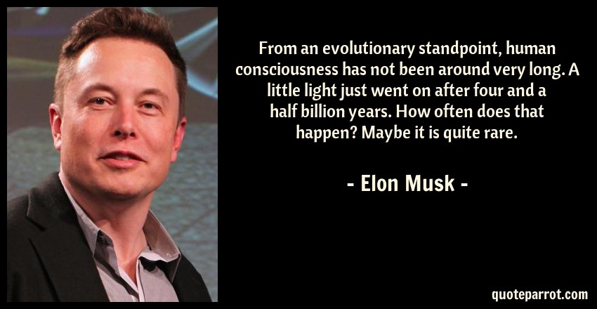 Elon Musk Quote: From an evolutionary standpoint, human consciousness has not been around very long. A little light just went on after four and a half billion years. How often does that happen? Maybe it is quite rare.