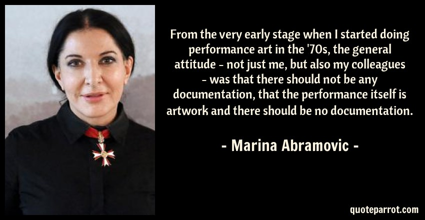 Marina Abramovic Quote: From the very early stage when I started doing performance art in the '70s, the general attitude - not just me, but also my colleagues - was that there should not be any documentation, that the performance itself is artwork and there should be no documentation.