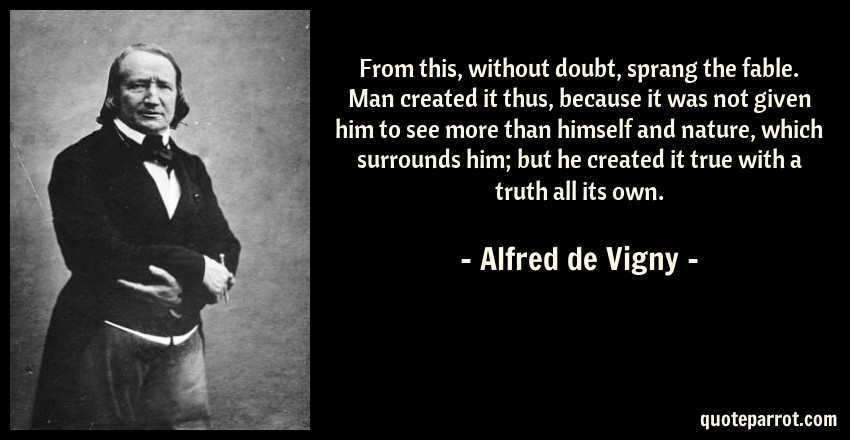 Alfred de Vigny Quote: From this, without doubt, sprang the fable. Man created it thus, because it was not given him to see more than himself and nature, which surrounds him; but he created it true with a truth all its own.