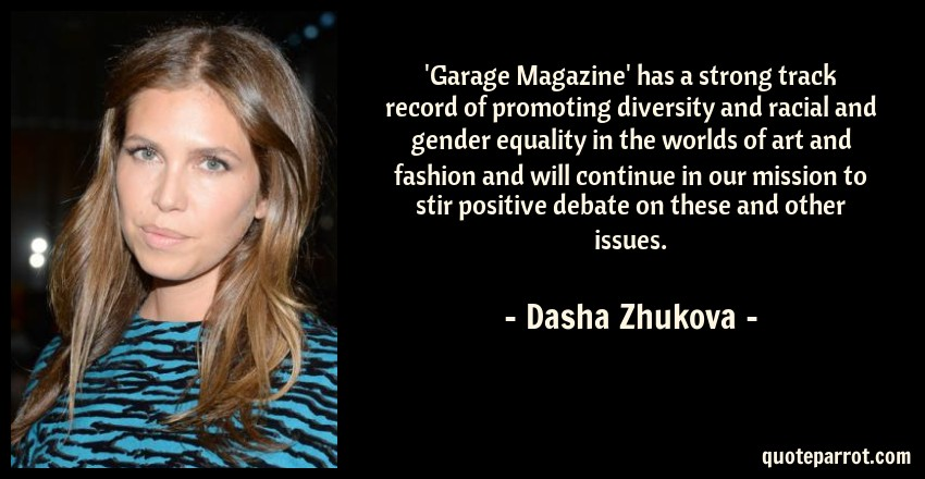 Dasha Zhukova Quote: 'Garage Magazine' has a strong track record of promoting diversity and racial and gender equality in the worlds of art and fashion and will continue in our mission to stir positive debate on these and other issues.