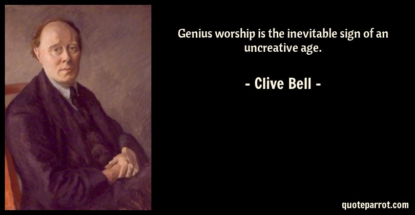 Clive Bell Quote: Genius worship is the inevitable sign of an uncreative age.