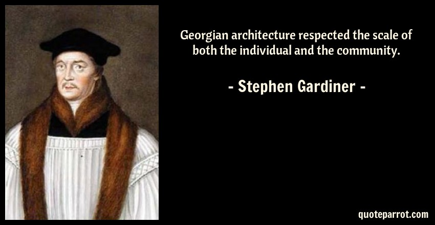 Stephen Gardiner Quote: Georgian architecture respected the scale of both the individual and the community.