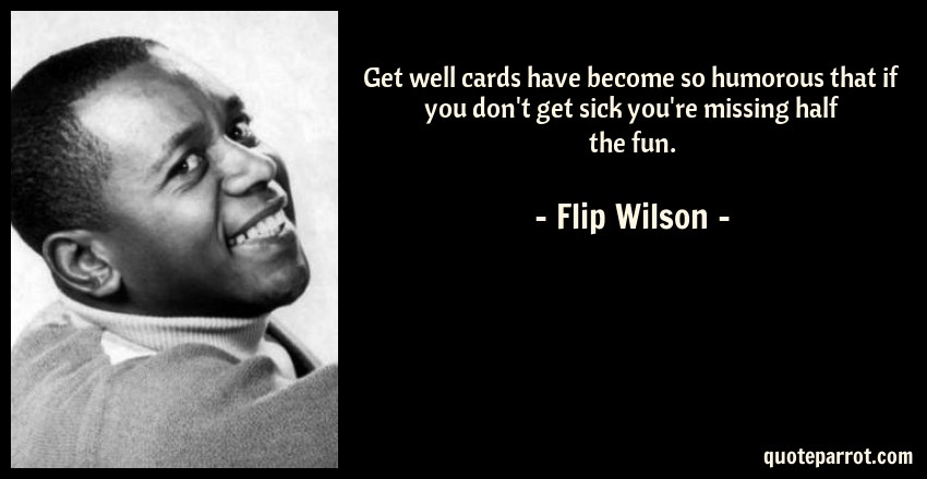 Flip Wilson Quote: Get well cards have become so humorous that if you don't get sick you're missing half the fun.