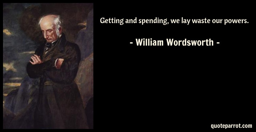 William Wordsworth Quote: Getting and spending, we lay waste our powers.