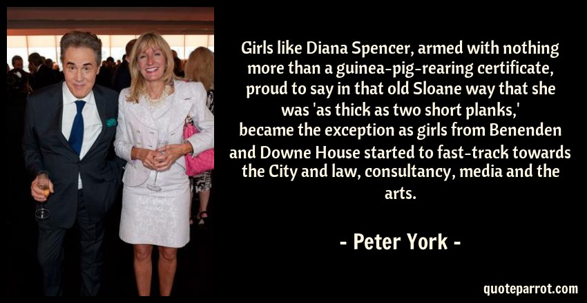 Peter York Quote: Girls like Diana Spencer, armed with nothing more than a guinea-pig-rearing certificate, proud to say in that old Sloane way that she was 'as thick as two short planks,' became the exception as girls from Benenden and Downe House started to fast-track towards the City and law, consultancy, media and the arts.