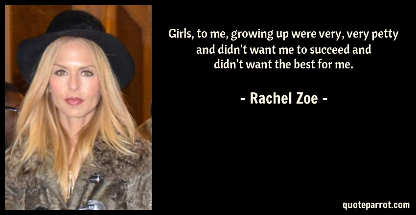 Rachel Zoe Quote: Girls, to me, growing up were very, very petty and didn't want me to succeed and didn't want the best for me.