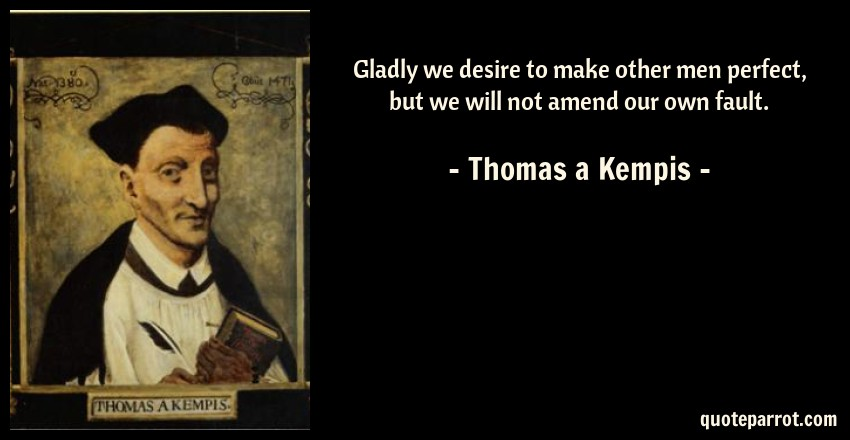 Thomas a Kempis Quote: Gladly we desire to make other men perfect, but we will not amend our own fault.