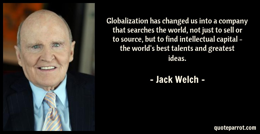 Jack Welch Quote: Globalization has changed us into a company that searches the world, not just to sell or to source, but to find intellectual capital - the world's best talents and greatest ideas.