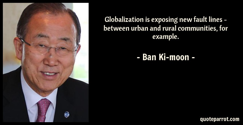 Ban Ki-moon Quote: Globalization is exposing new fault lines - between urban and rural communities, for example.
