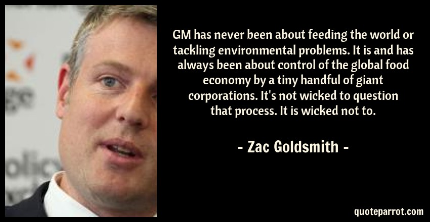 Zac Goldsmith Quote: GM has never been about feeding the world or tackling environmental problems. It is and has always been about control of the global food economy by a tiny handful of giant corporations. It's not wicked to question that process. It is wicked not to.