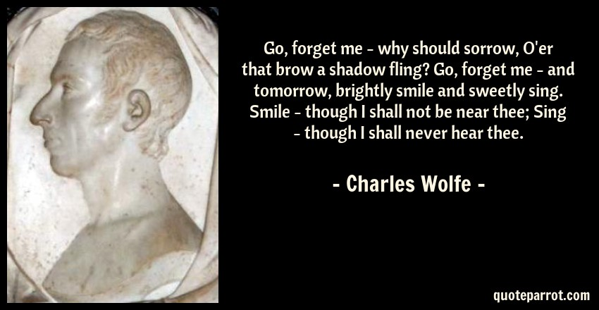 Charles Wolfe Quote: Go, forget me - why should sorrow, O'er that brow a shadow fling? Go, forget me - and tomorrow, brightly smile and sweetly sing. Smile - though I shall not be near thee; Sing - though I shall never hear thee.