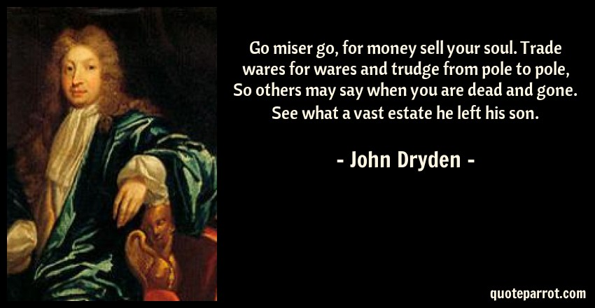 John Dryden Quote: Go miser go, for money sell your soul. Trade wares for wares and trudge from pole to pole, So others may say when you are dead and gone. See what a vast estate he left his son.