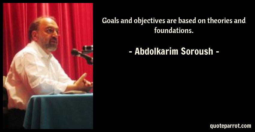 Abdolkarim Soroush Quote: Goals and objectives are based on theories and foundations.