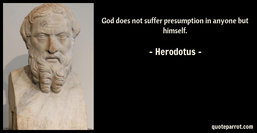 Herodotus Quote: God does not suffer presumption in anyone but himself.