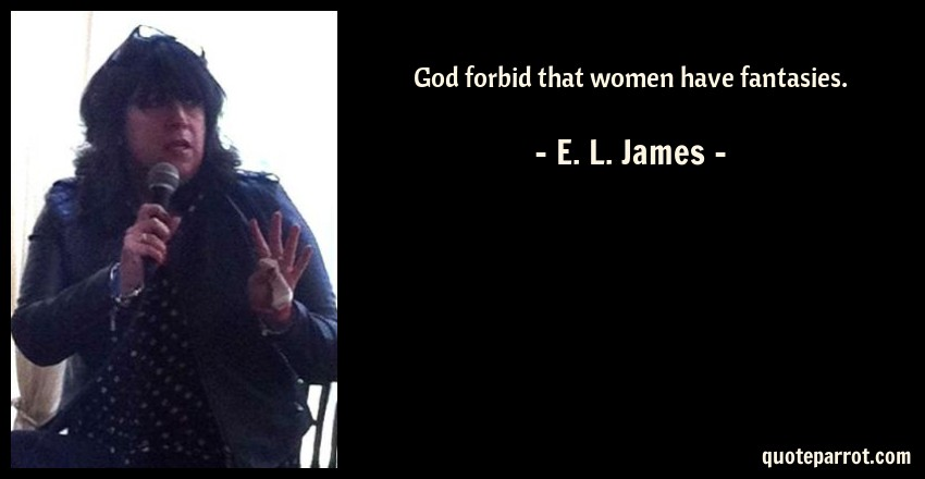 E. L. James Quote: God forbid that women have fantasies.