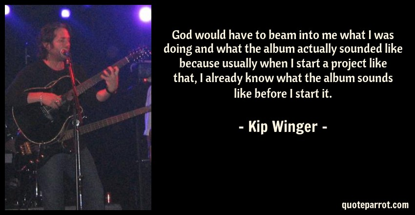 Kip Winger Quote: God would have to beam into me what I was doing and what the album actually sounded like because usually when I start a project like that, I already know what the album sounds like before I start it.