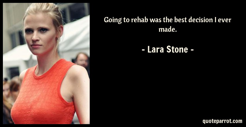 Lara Stone Quote: Going to rehab was the best decision I ever made.