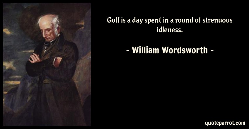 William Wordsworth Quote: Golf is a day spent in a round of strenuous idleness.