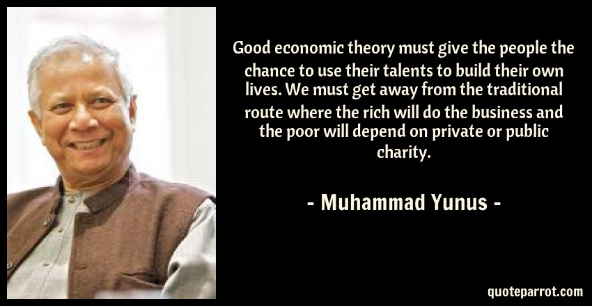 Muhammad Yunus Quote: Good economic theory must give the people the chance to use their talents to build their own lives. We must get away from the traditional route where the rich will do the business and the poor will depend on private or public charity.