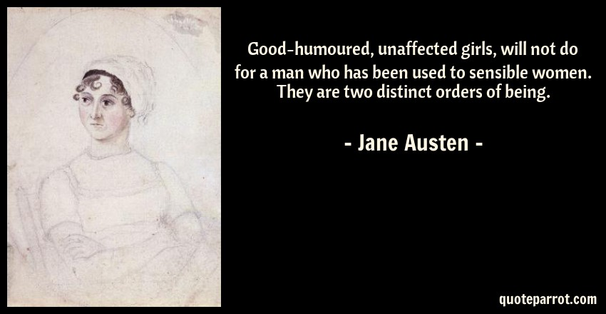 Jane Austen Quote: Good-humoured, unaffected girls, will not do for a man who has been used to sensible women. They are two distinct orders of being.