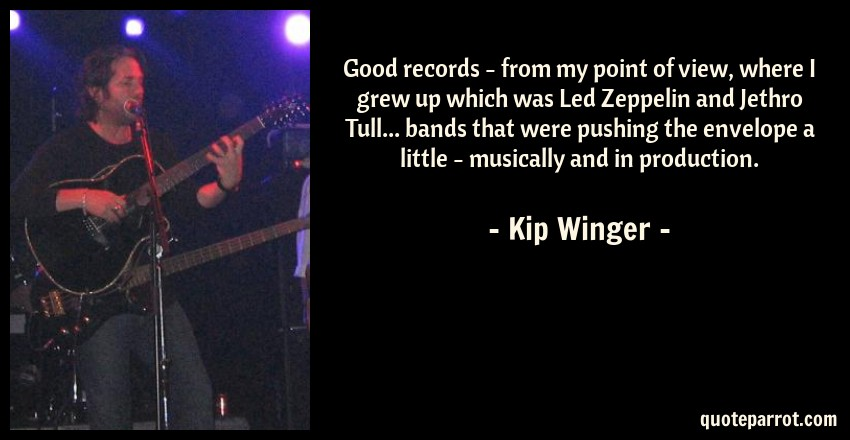 Kip Winger Quote: Good records - from my point of view, where I grew up which was Led Zeppelin and Jethro Tull... bands that were pushing the envelope a little - musically and in production.