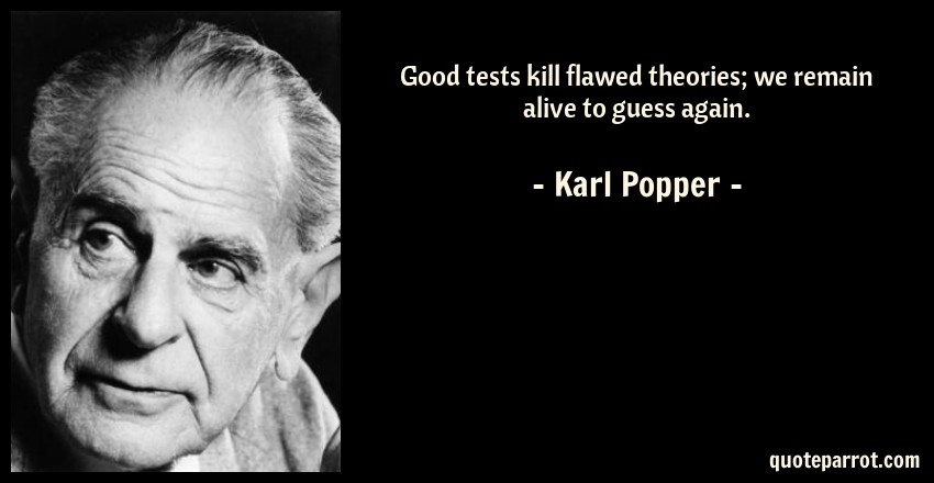 Karl Popper Quote: Good tests kill flawed theories; we remain alive to guess again.