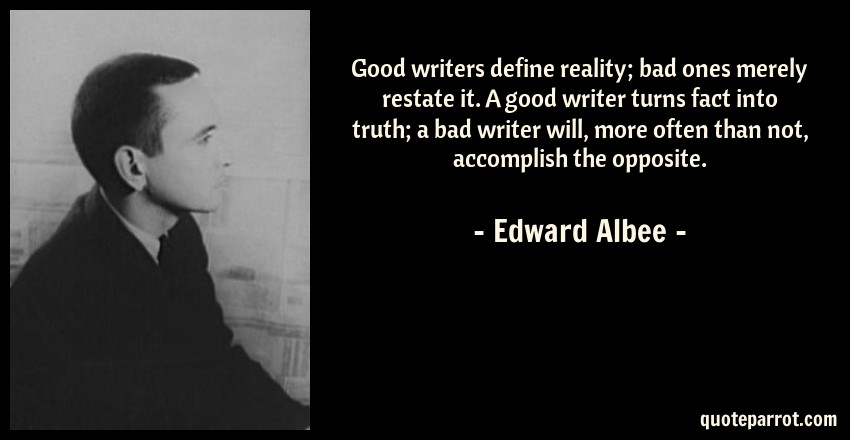 Edward Albee Quote: Good writers define reality; bad ones merely restate it. A good writer turns fact into truth; a bad writer will, more often than not, accomplish the opposite.