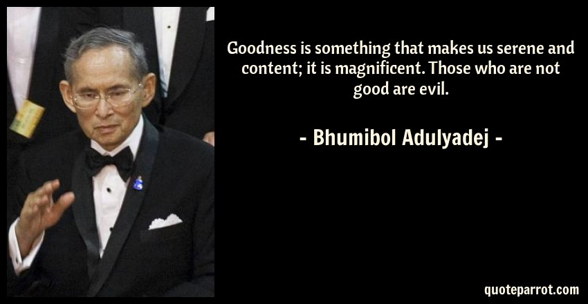 Bhumibol Adulyadej Quote: Goodness is something that makes us serene and content; it is magnificent. Those who are not good are evil.