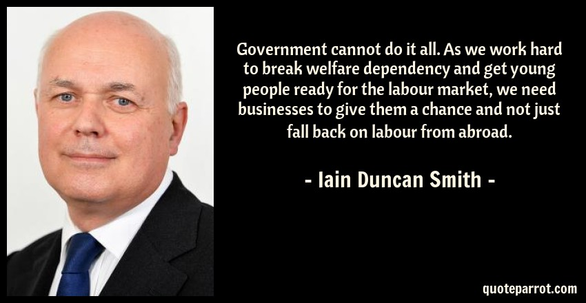 Iain Duncan Smith Quote: Government cannot do it all. As we work hard to break welfare dependency and get young people ready for the labour market, we need businesses to give them a chance and not just fall back on labour from abroad.