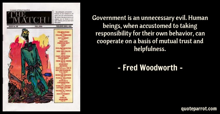 Fred Woodworth Quote: Government is an unnecessary evil. Human beings, when accustomed to taking responsibility for their own behavior, can cooperate on a basis of mutual trust and helpfulness.